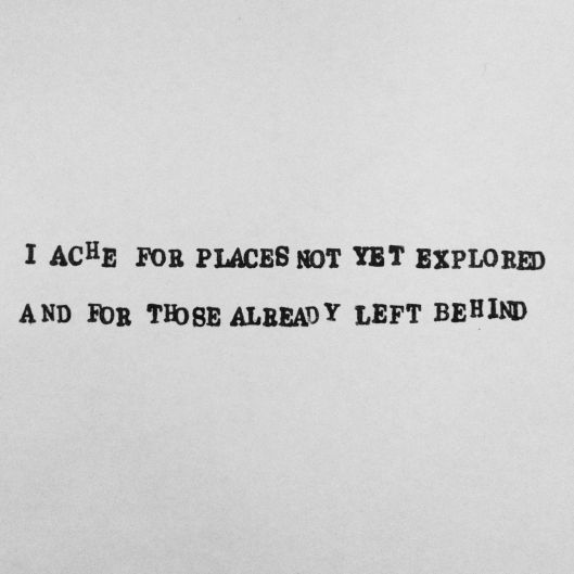 I ache for places not yet explored / And for those already left behind